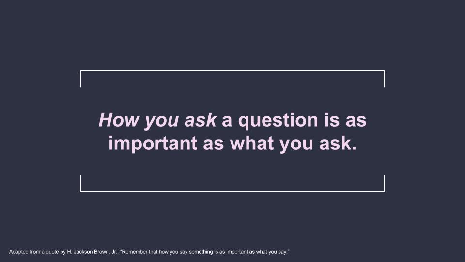 How you ask a question is as important as what you ask.