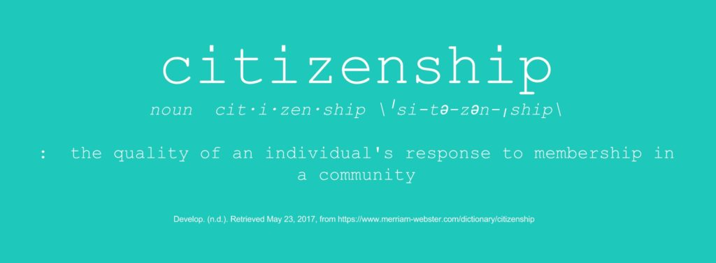 Citizenship: Noun: the quality of an individual's response to membership in a community