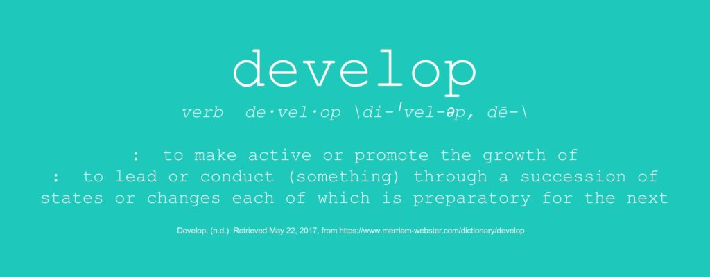 develop, verb: 1) to make active or promote the growth of; 2) to lead or conduct (something) through a succession of states or changes each of which is preparatory for the next
